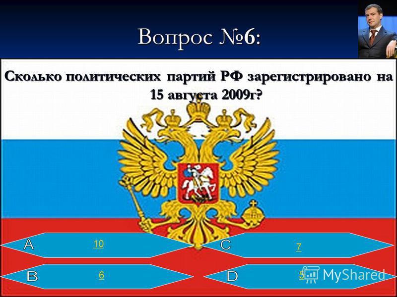 Вопрос 6: Сколько политических партий РФ зарегистрировано на 15 августа 2009 г? 10 7 65