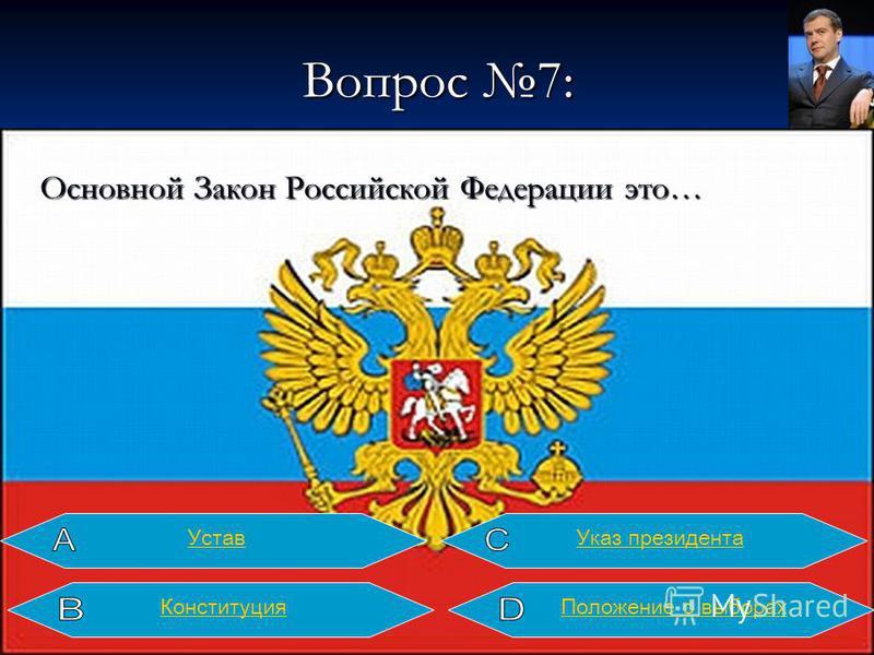 Вопрос 7: Основной Закон Российской Федерации это… Конституция Устав Указ президента Положение о выборах