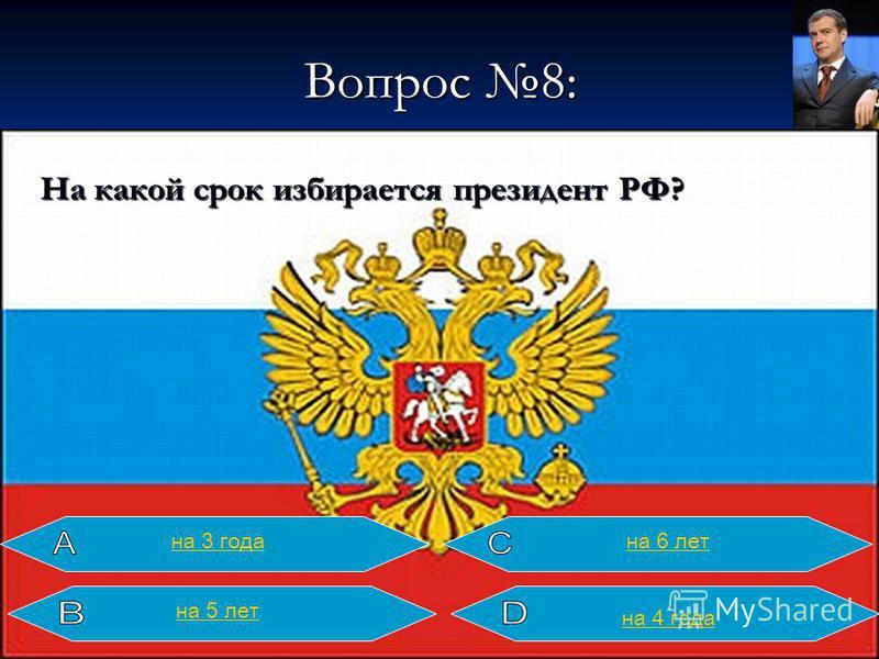 Вопрос 8: На какой срок избирается президент РФ? на 4 года на 6 лет на 3 года на 5 лет