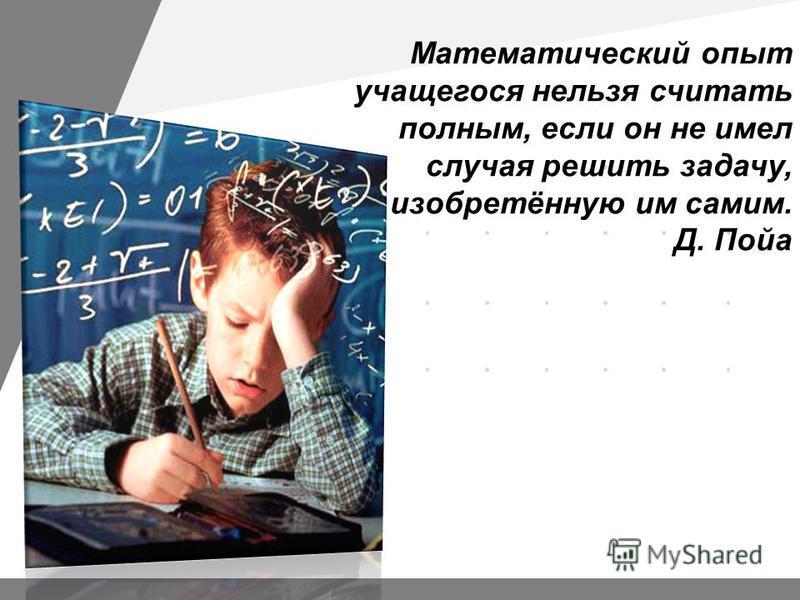 Математический опыт учащегося нельзя считать полным, если он не имел случая решить задачу, изобретённую им самим. Д. Пойа
