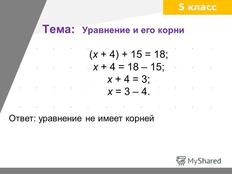 5 класс Тема: Уравнение и его корни (х + 4) + 15 = 18; х + 4 = 18 – 15; х + 4 = 3; х = 3 – 4. Ответ: уравнение не имеет корней