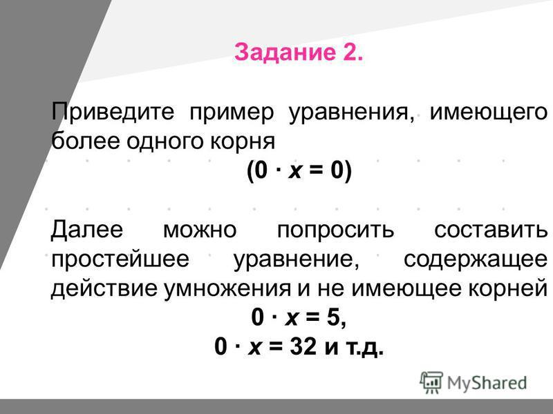 Задание 2. Приведите пример уравнения, имеющего более одного корня (0 · х = 0) Далее можно попросить составить простейшее уравнение, содержащее действие умножения и не имеющее корней 0 · х = 5, 0 · х = 32 и т.д.