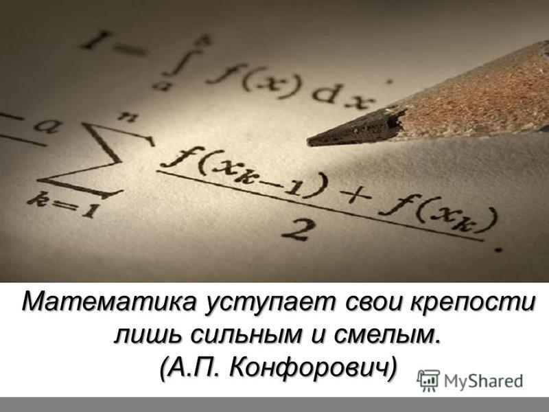 Математика уступает свои крепости лишь сильным и смелым. (А.П. Конфорович)