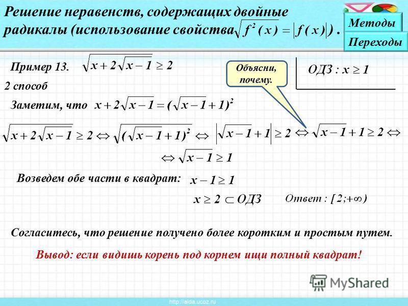 Пример 13. 2 способ Решение неравенств, содержащих двойные радикалы (использование свойства ). Заметим, что Объясни, почему. Возведем обе части в квадрат: Вывод: если видишь корень под корнем ищи полный квадрат! Согласитесь, что решение получено боле
