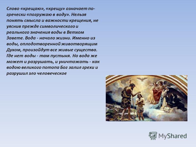 Слово «крещаю», «крещу» означает по- гречески «погружаю в воду». Нельзя понять смысла и важности крещения, не уяснив прежде символического и реального значения воды в Ветхом Завете. Вода - начало жизни. Именно из воды, оплодотворенной животворящим Ду