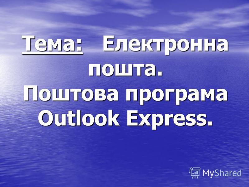 Тема: Електронна пошта. Поштова програма Outlook Express.