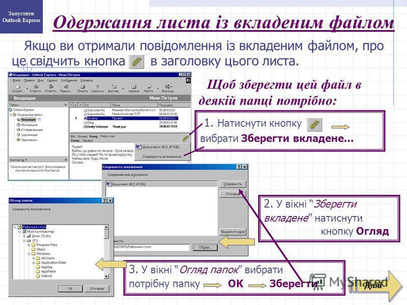 Якщо ви отримали повідомлення із вкладеним файлом, про це свідчить кнопка в заголовку цього листа. 3. У вікні Огляд папок вибрати потрібну папку ОК Зберегти 1. Натиснути кнопку вибрати Зберегти вкладене... Одержання листа із вкладеним файлом 2. У вік