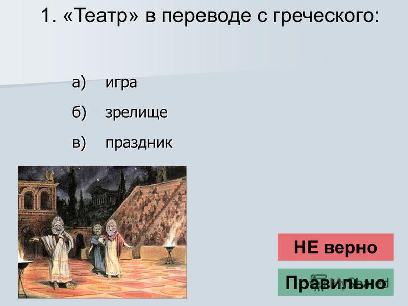 1. «Театр» в переводе с греческого: НЕ верно Правильнопраздник в) зрелище б) игра а)