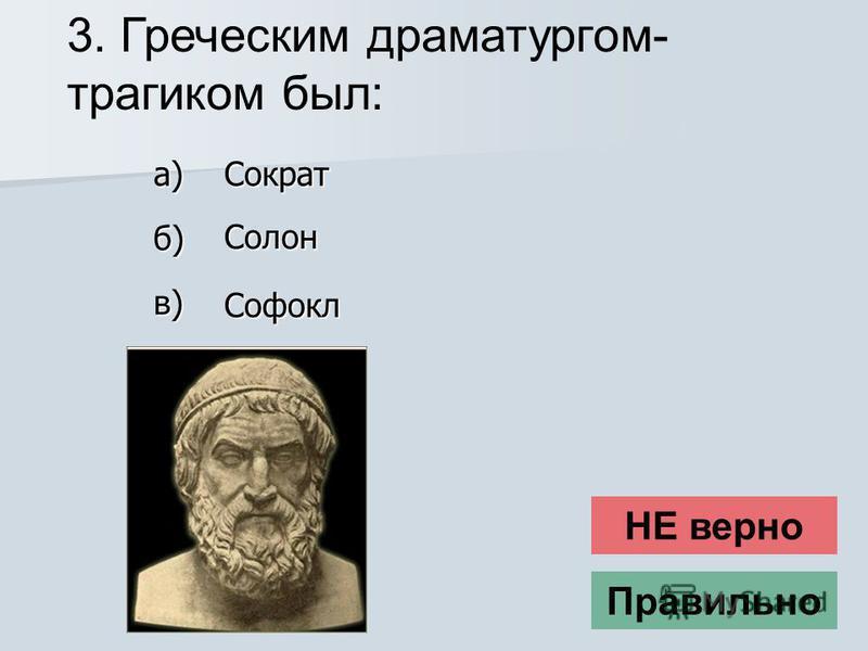 3. Греческим драматургом- трагиком был: НЕ верно Правильно Солон в) Софокл б) Сократ а)