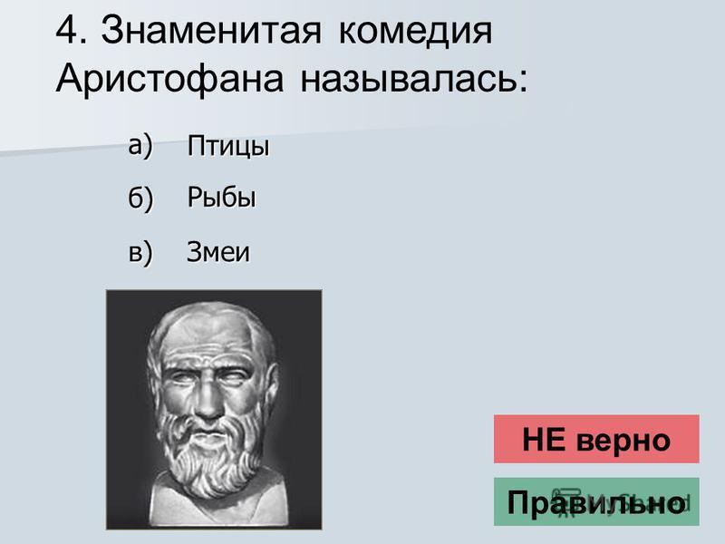 4. Знаменитая комедия Аристофана называлась: НЕ верно Правильно Змеи в) Птицы б) Рыбы а)