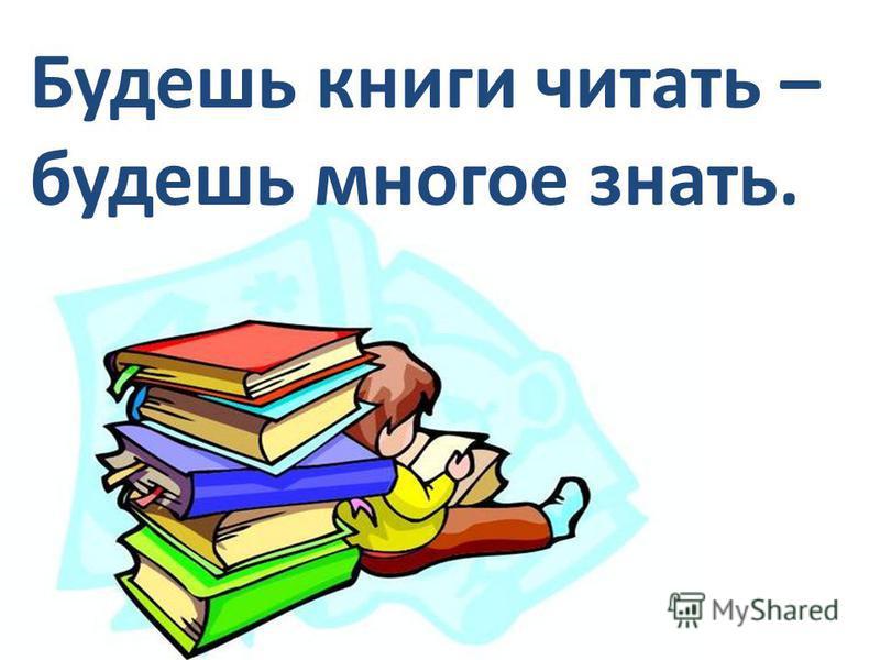 Будешь книги читать – будешь многое знать.