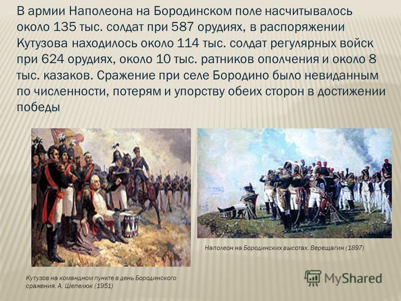Наполеон на Бородинских высотах. Верещагин (1897) В армии Наполеона на Бородинском поле насчитывалось около 135 тыс. солдат при 587 орудиях, в распоряжении Кутузова находилось около 114 тыс. солдат регулярных войск при 624 орудиях, около 10 тыс. ратн