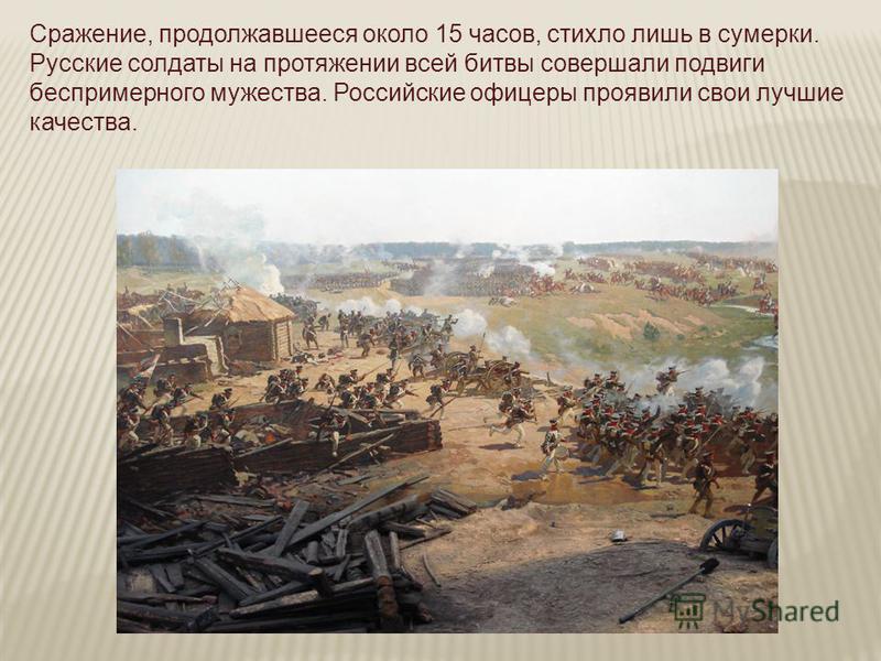 Сражение, продолжавшееся около 15 часов, стихло лишь в сумерки. Русские солдаты на протяжении всей битвы совершали подвиги беспримерного мужества. Российские офицеры проявили свои лучшие качества.
