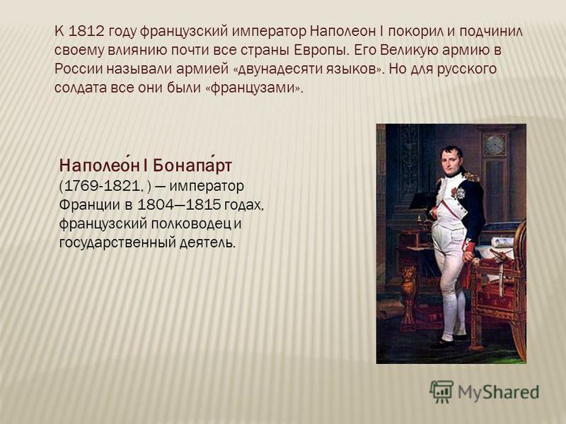 К 1812 году французский император Наполеон I покорил и подчинил своему влиянию почти все страны Европы. Его Великую армию в России называли армией «двунадесяти языков». Но для русского солдата все они были «французами». Наполеон I Бонапарт (1769-1821