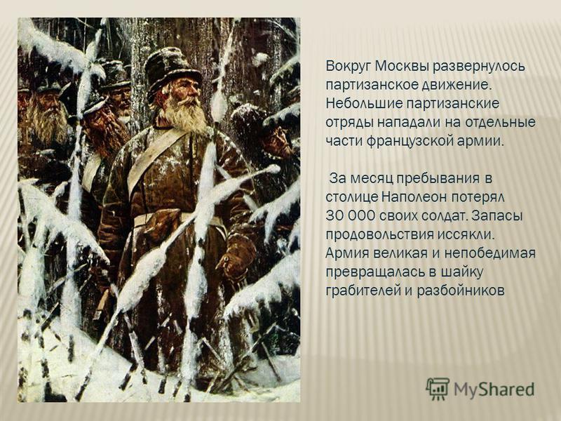 Вокруг Москвы развернулось партизанское движение. Небольшие партизанские отряды нападали на отдельные части французской армии. За месяц пребывания в столице Наполеон потерял 30 000 своих солдат. Запасы продовольствия иссякли. Армия великая и непобеди
