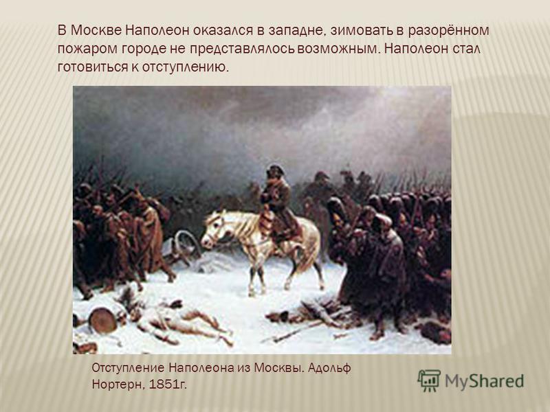 Отступление Наполеона из Москвы. Адольф Нортерн, 1851 г. В Москве Наполеон оказался в западне, зимовать в разорённом пожаром городе не представлялось возможным. Наполеон стал готовиться к отступлению.