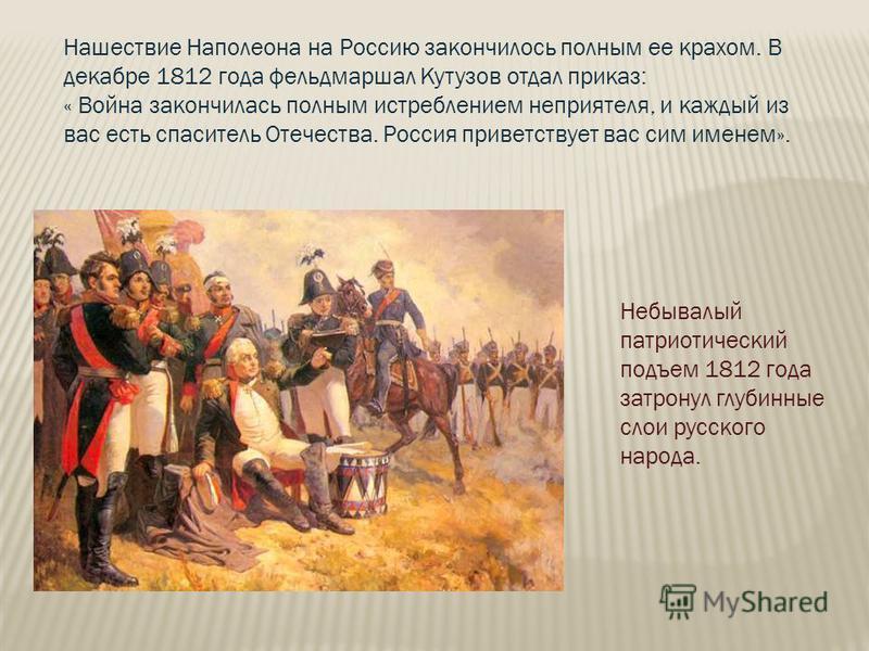 Нашествие Наполеона на Россию закончилось полным ее крахом. В декабре 1812 года фельдмаршал Кутузов отдал приказ: « Война закончилась полным истреблением неприятеля, и каждый из вас есть спаситель Отечества. Россия приветствует вас сим именем». Небыв