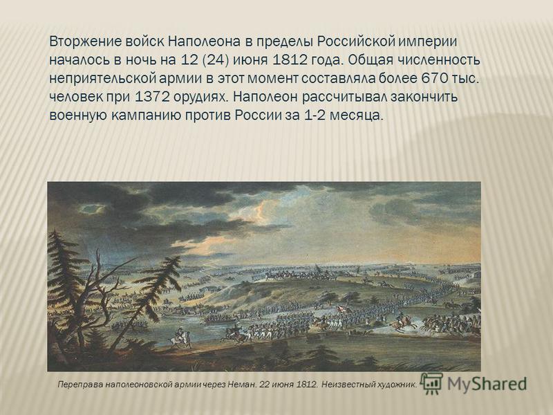 Переправа наполеоновской армии через Неман. 22 июня 1812. Неизвестный художник. Вторжение войск Наполеона в пределы Российской империи началось в ночь на 12 (24) июня 1812 года. Общая численность неприятельской армии в этот момент составляла более 67