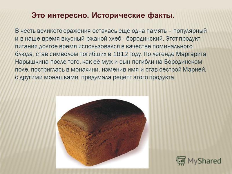 В честь великого сражения осталась еще одна память – популярный и в наше время вкусный ржаной хлеб - бородинский. Этот продукт питания долгое время использовался в качестве поминального блюда, став символом погибших в 1812 году. По легенде Маргарита