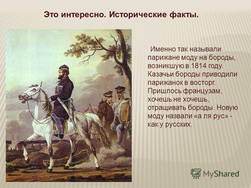 Это интересно. Исторические факты. Именно так называли парижане моду на бороды, возникшую в 1814 году. Казачьи бороды приводили парижанок в восторг. Пришлось французам, хочешь не хочешь, отращивать бороды. Новую моду назвали «а ля рус» - как у русски