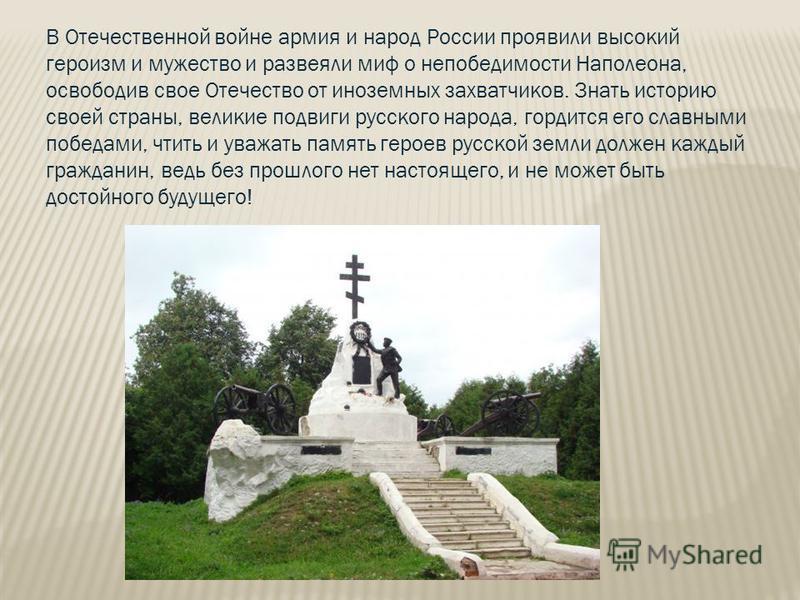 В Отечественной войне армия и народ России проявили высокий героизм и мужество и развеяли миф о непобедимости Наполеона, освободив свое Отечество от иноземных захватчиков. Знать историю своей страны, великие подвиги русского народа, гордится его слав