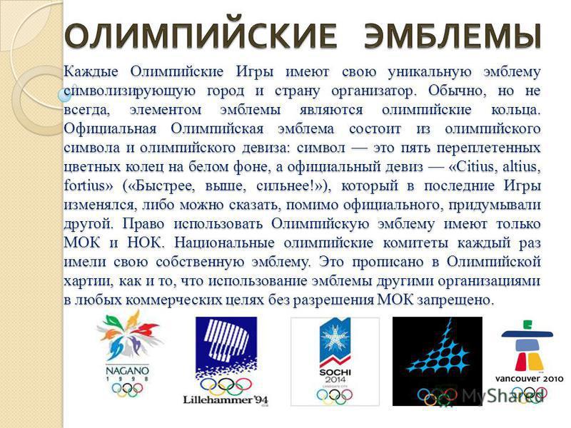 Каждые Олимпийские Игры имеют свою уникальную эмблему символизирующую город и страну организатор. Обычно, но не всегда, элементом эмблемы являются олимпийские кольца. Официальная Олимпийская эмблема состоит из олимпийского символа и олимпийского деви