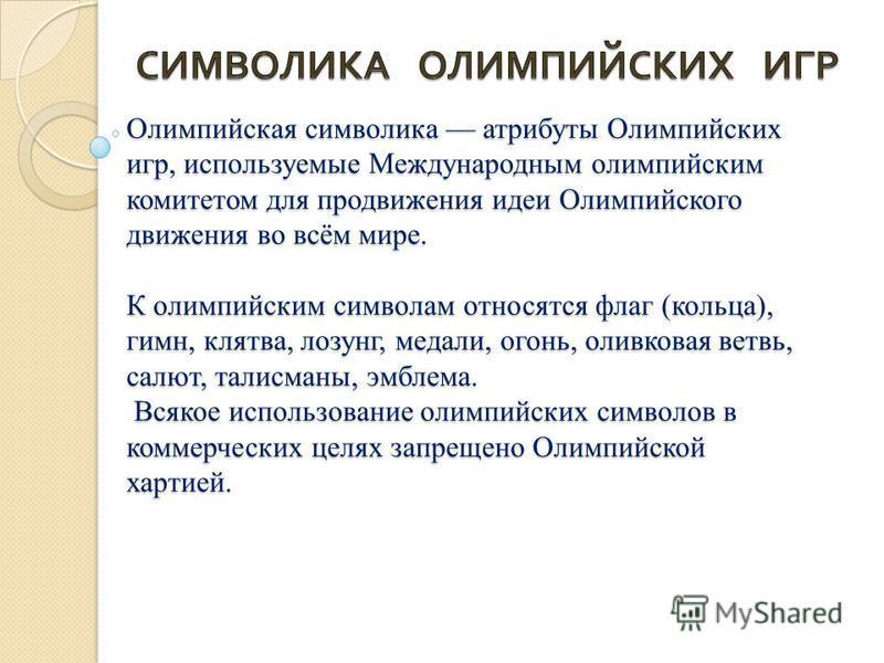 Олимпийская символика атрибуты Олимпийских игр, используемые Международным олимпийским комитетом для продвижения идеи Олимпийского движения во всём мире. К олимпийским символам относятся флаг (кольца), гимн, клятва, лозунг, медали, огонь, оливковая в