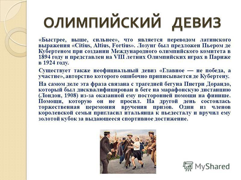 «Быстрее, выше, сильнее», что является переводом латинского выражения «Citius, Altius, Fortius». Лозунг был предложен Пьером де Кубертеном при создании Международного олимпийского комитета в 1894 году и представлен на VIII летних Олимпийских играх в