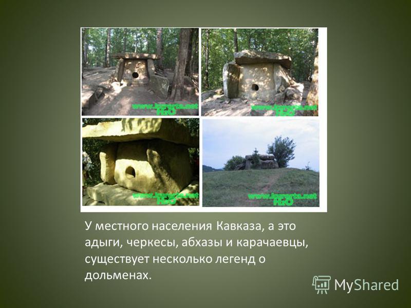 У местного населения Кавказа, а это адыги, черкесы, абхазы и карачаевцы, существует несколько легенд о дольменах.