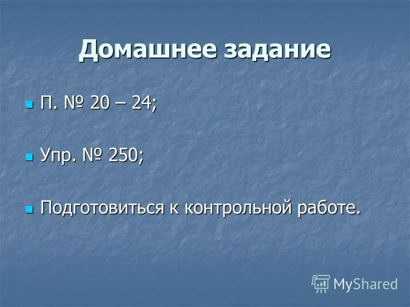 Домашнее задание П. 20 – 24; П. 20 – 24; Упр. 250; Упр. 250; Подготовиться к контрольной работе. Подготовиться к контрольной работе.