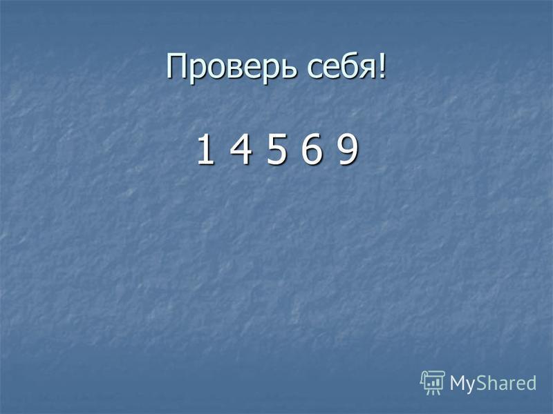 Проверь себя! 1 4 5 6 9