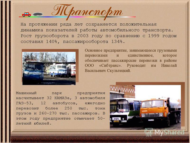 Машинный парк предприятия насчитывает 32 КАМАЗа, 3 автомобиля ГАЗ-53, 12 автобусов, ежегодно перевозит более 250 тыс. тонн грузов и 260-270 тыс. пассажиров. В этом году предприятие отмечает 50- летний юбилей. На протяжении ряда лет сохраняется положи