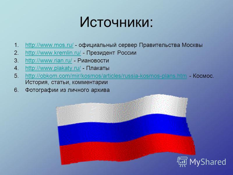 Источники: 1.http://www.mos.ru/ - официальный сервер Правительства Москвыhttp://www.mos.ru/ 2.http://www.kremlin.ru/ - Президент Россииhttp://www.kremlin.ru/ 3.http://www.rian.ru/ - Риановостиhttp://www.rian.ru/ 4.http://www.plakaty.ru/ - Плакатыhttp