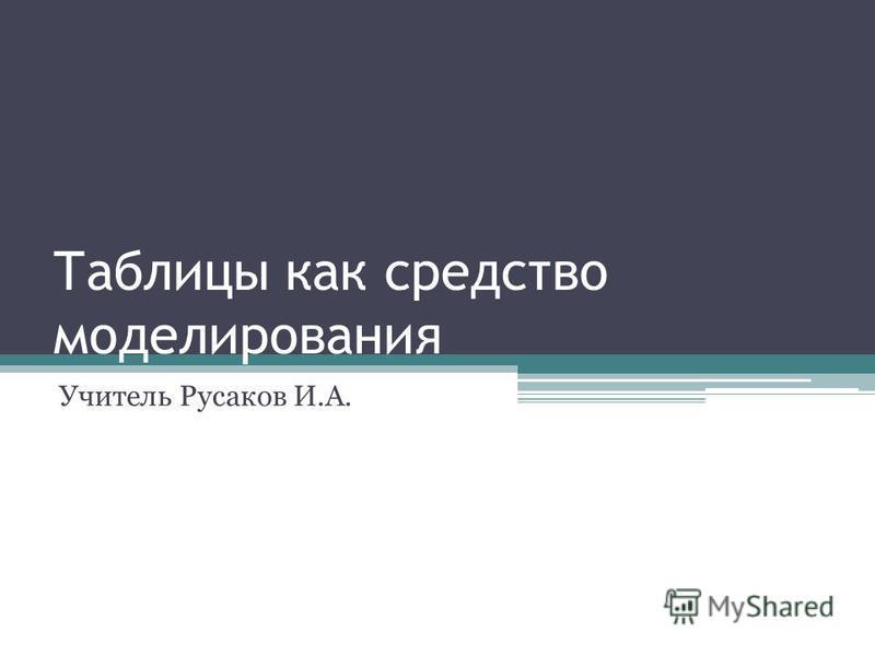 Таблицы как средство моделирования Учитель Русаков И.А.