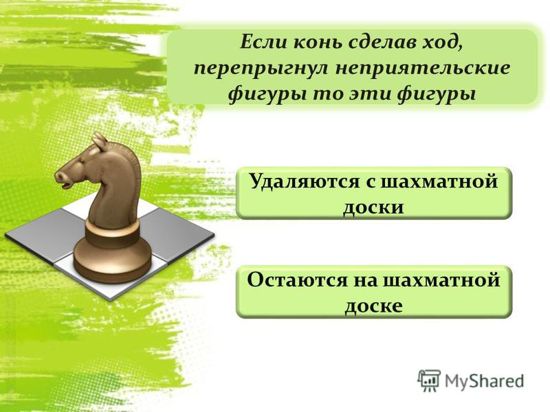 Если конь сделав ход, перепрыгнул неприятельские фигуры то эти фигуры Удаляются с шахматной доски Остаются на шахматной доске