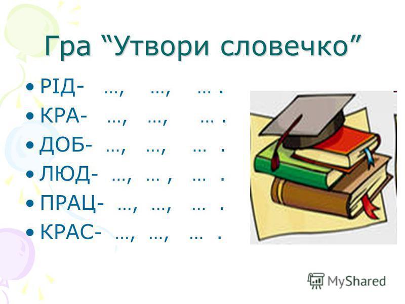 Гра Утвори словечко РІД- …, …, …. КРА - …, …, …. ДОБ - …, …, …. ЛЮД - …, …, …. ПРАЦ - …, …, …. КРАС - …, …, ….