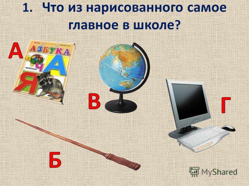 1. Что из нарисованного самое главное в школе ? 3