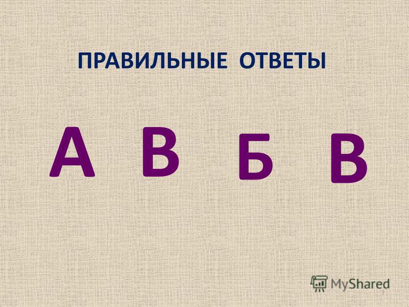 7 ПРАВИЛЬНЫЕ ОТВЕТЫ В В А Б