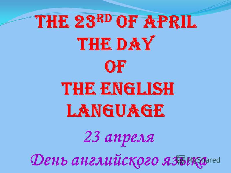 The 23 rd of April The Day Of the English language 23 апреля День английского языка