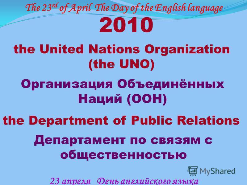 2010 the United Nations Organization (the UNO) the Department of Public Relations Организация Объединённых Наций (ООН) Департамент по связям с общественностью The 23 rd of April The Day of the English language 23 апреля День английского языка