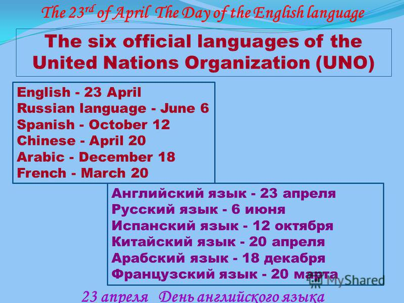 The six official languages of the United Nations Organization (UNO) English - 23 April Russian language - June 6 Spanish - October 12 Chinese - April 20 Arabic - December 18 French - March 20 Английский язык - 23 апреля Русский язык - 6 июня Испански