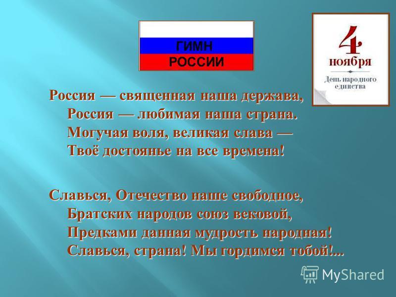 Россия священная наша держава, Россия любимая наша страна. Могучая воля, великая слава Твоё достоянье на все времена ! Славься, Отечество наше свободное, Братских народов союз вековой, Предками данная мудрость народная ! Славься, страна ! Мы гордимся