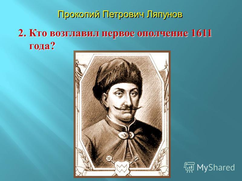 2. Кто возглавил первое ополчение 1611 года ? Прокопий Петрович Ляпунов