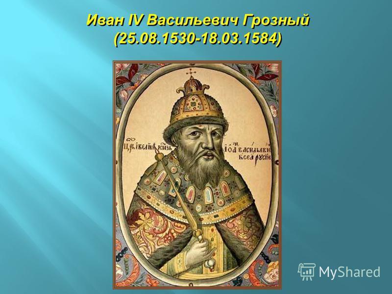 Иван IV Васильевич Грозный (25.08.1530-18.03.1584) Иван IV Васильевич Грозный (25.08.1530-18.03.1584)