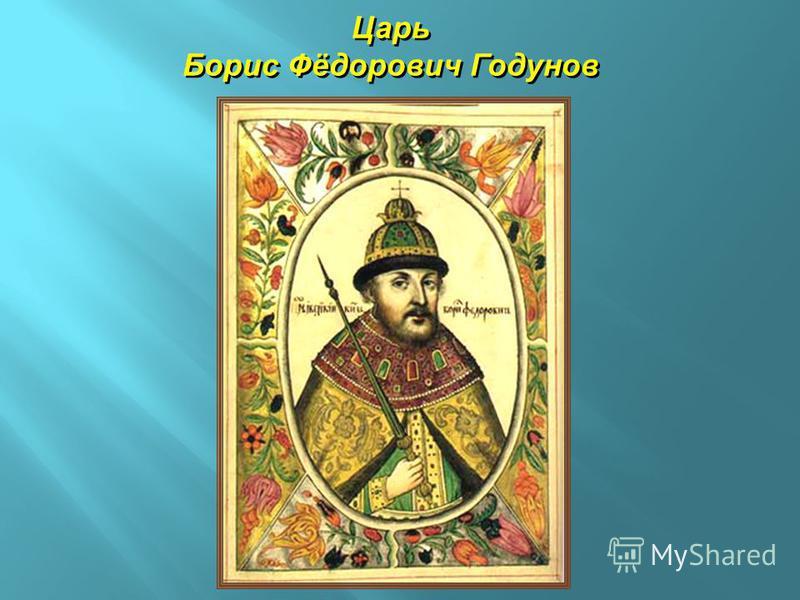 Царь Борис Фёдорович Годунов Царь Борис Фёдорович Годунов