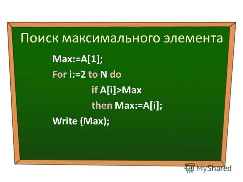 Поиск максимального элемента Max:=A[1]; For i:=2 to N do if A[i]>Max then Max:=A[i]; Write (Max);