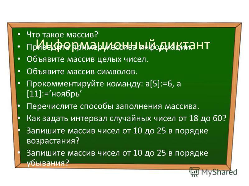 Информационный диктант Что такое массив? Приведите пример массива информации. Объявите массив целых чисел. Объявите массив символов. Прокомментируйте команду: a[5]:=6, а [11]:=ноябрь Перечислите способы заполнения массива. Как задать интервал случайн