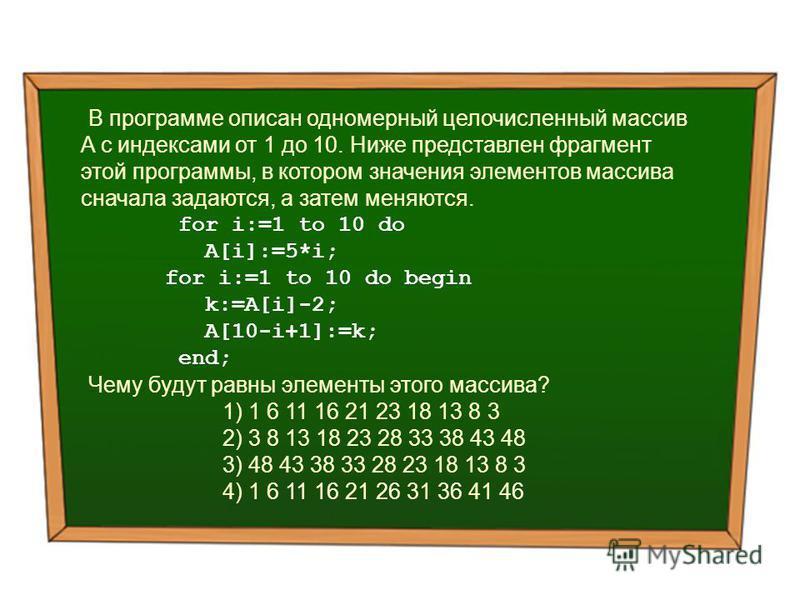 В программе описан одномерный целочисленный массив A с индексами от 1 до 10. Ниже представлен фрагмент этой программы, в котором значения элементов массива сначала задаются, а затем меняются. for i:=1 to 10 do A[i]:=5*i; for i:=1 to 10 do begin k:=A[
