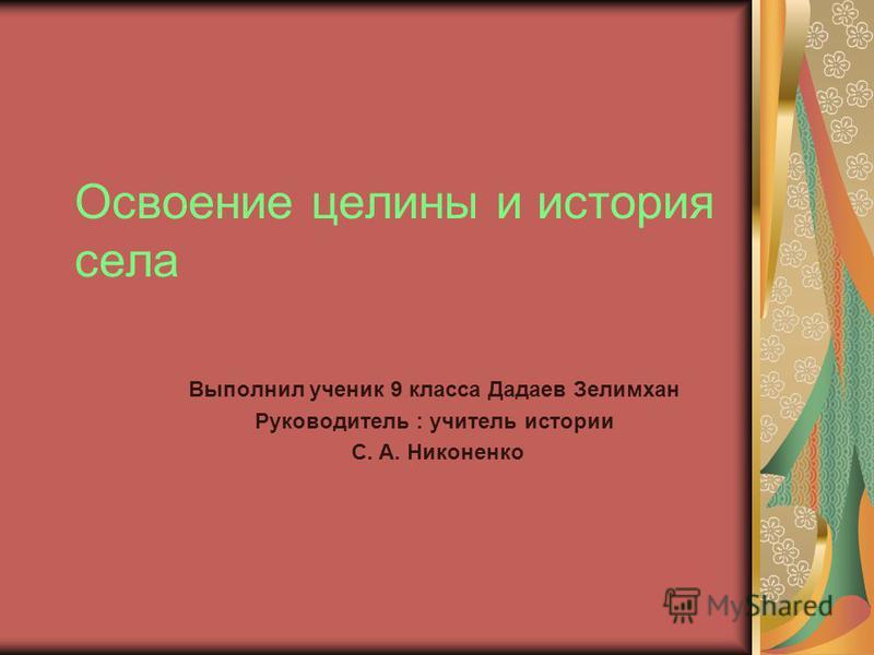 Освоение целины и история села Выполнил ученик 9 класса Дадаев Зелимхан Руководитель : учитель истории С. А. Никоненко