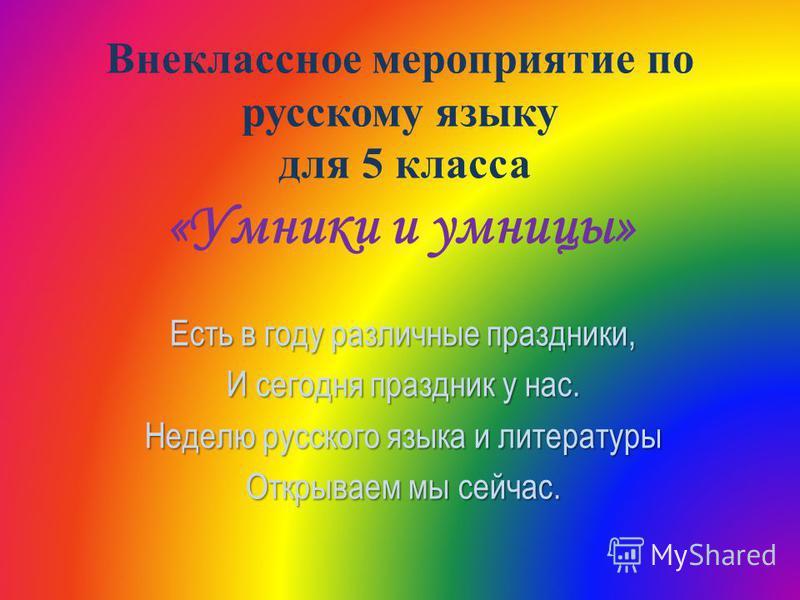 Внеклассное мероприятие по русскому языку для 5 класса «Умники и умницы» Есть в году различные праздники, И сегодня праздник у нас. Неделю русского языка и литературы Открываем мы сейчас.